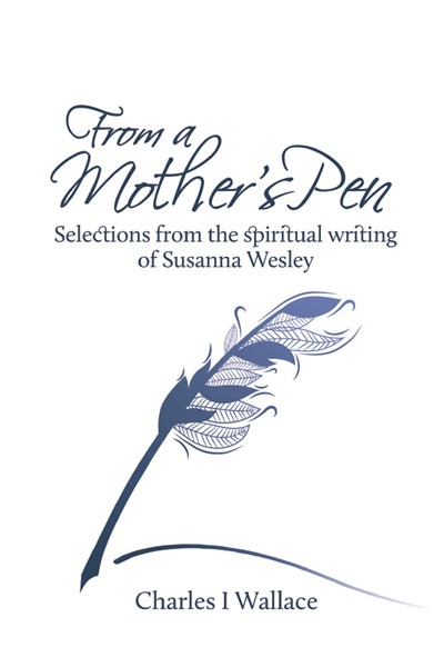 From a Mother's Pen: Selections from the spiritual writing of Susanna Wesley